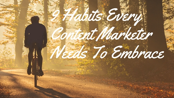 9 Habits Every Content Marketer Needs To Embrace