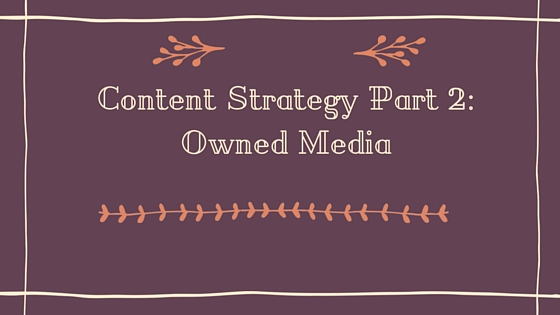 Content Strategy Part 2 : Owned Media