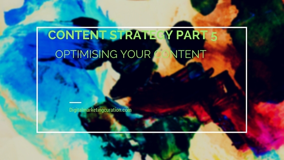 Content Strategy Part 5 : Optimising Your Content