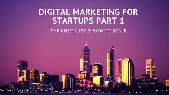 Digital Marketing For Startups Part 1: The Checklist & How To Scale