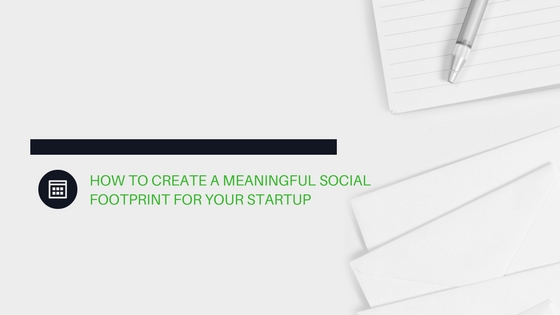 How To Create A Meaningful Social Footprint For Your Startup
