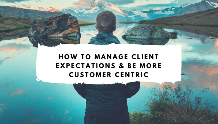 How to Manage Client Expectations & Be More Customer Centric